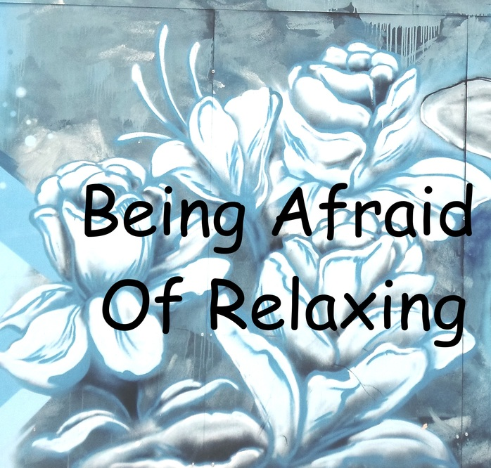 Being Afraid Of Relaxing